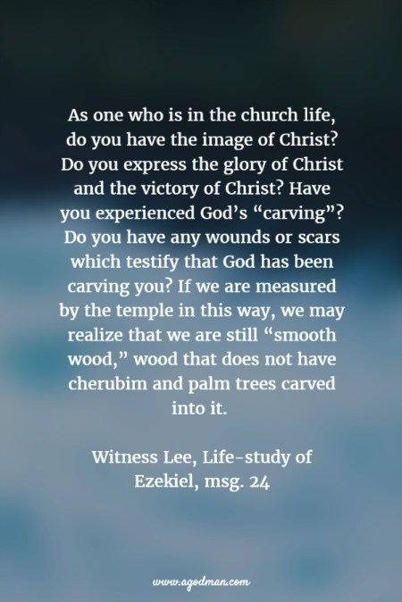 "As one who is in the church life, do you have the image of Christ? Do you express the glory of Christ and the victory of Christ? Have you experienced God's ""carving""? Do you have any wounds or scars which testify that God has been carving you? If we are measured by the temple in this way, we may realize that we are still ""smooth wood,"" wood that does not have cherubim and palm trees carved into it. Witness Lee, Life-study of Ezekiel, msg. 24"