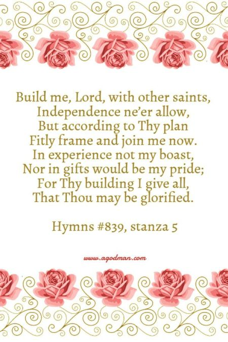 Build me, Lord, with other saints, / Independence ne'er allow, / But according to Thy plan / Fitly frame and join me now. / In experience not my boast, / Nor in gifts would be my pride; / For Thy building I give all, / That Thou may be glorified. Hymns #839, stanza 5