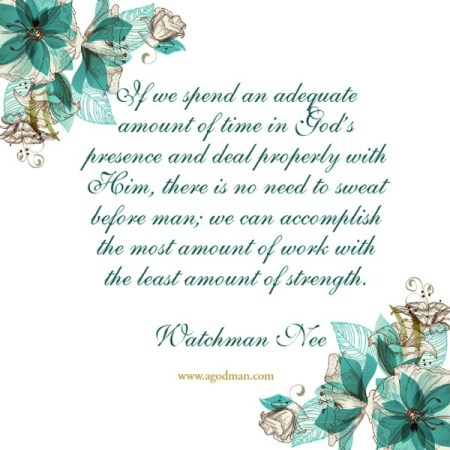 If we spend an adequate amount of time in God's presence and deal properly with Him, there is no need to sweat before man; we can accomplish the most amount of work with the least amount of strength. Watchman Nee