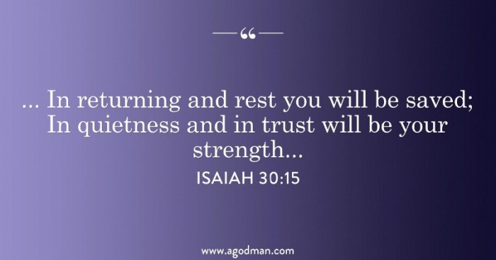 Isaiah 30:15 ...In returning and rest you will be saved; In quietness and in trust will be your strength...