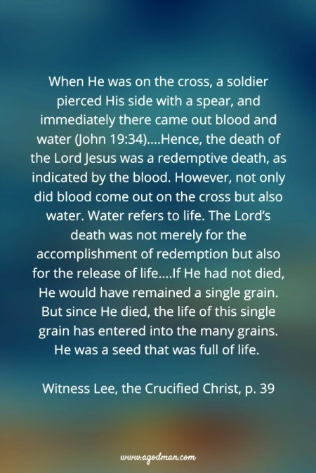 When He was on the cross, a soldier pierced His side with a spear, and immediately there came out blood and water (John 19:34)....Hence, the death of the Lord Jesus was a redemptive death, as indicated by the blood. However, not only did blood come out on the cross but also water. Water refers to life. The Lord's death was not merely for the accomplishment of redemption but also for the release of life....If He had not died, He would have remained a single grain. But since He died, the life of this single grain has entered into the many grains. He was a seed that was full of life. Witness Lee, the Crucified Christ, p. 39
