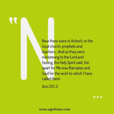 Acts 13:1-2 Now there were in Antioch, in the local church, prophets and teachers....And as they were ministering to the Lord and fasting, the Holy Spirit said, Set apart for Me now Barnabas and Saul for the work to which I have called them.