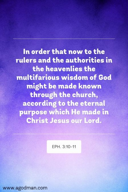 Eph. 3:10-11 In order that now to the rulers and the authorities in the heavenlies the multifarious wisdom of God might be made known through the church, according to the eternal purpose which He made in Christ Jesus our Lord.