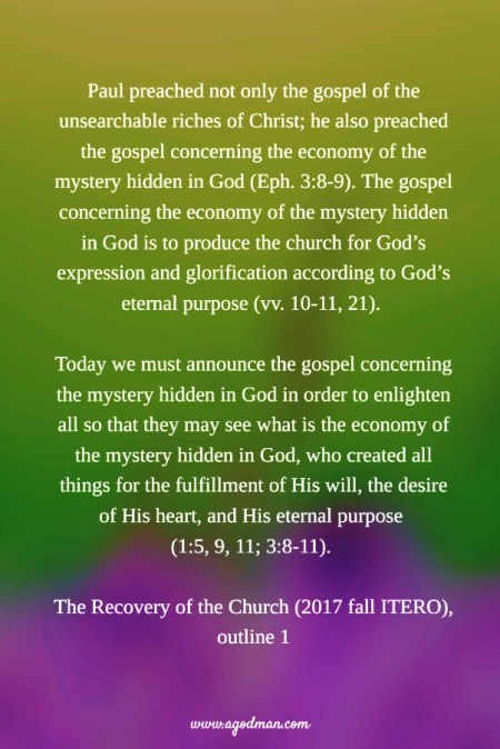 Paul preached not only the gospel of the unsearchable riches of Christ; he also preached the gospel concerning the economy of the mystery hidden in God (Eph. 3:8-9). The gospel concerning the economy of the mystery hidden in God is to produce the church for God's expression and glorification according to God's eternal purpose (vv. 10-11, 21). Today we must announce the gospel concerning the mystery hidden in God in order to enlighten all so that they may see what is the economy of the mystery hidden in God, who created all things for the fulfillment of His will, the desire of His heart, and His eternal purpose (1:5, 9, 11; 3:8-11). The Recovery of the Church (2017 fall ITERO), outline 1
