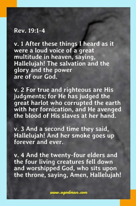 Rev. 19:1-4 v. 1 After these things I heard as it were a loud voice of a great multitude in heaven, saying, Hallelujah! The salvation and the glory and the power are of our God. v. 2 For true and righteous are His judgments; for He has judged the great harlot who corrupted the earth with her fornication, and He avenged the blood of His slaves at her hand. v. 3 And a second time they said, Hallelujah! And her smoke goes up forever and ever. v. 4 And the twenty-four elders and the four living creatures fell down and worshipped God, who sits upon the throne, saying, Amen, Hallelujah!