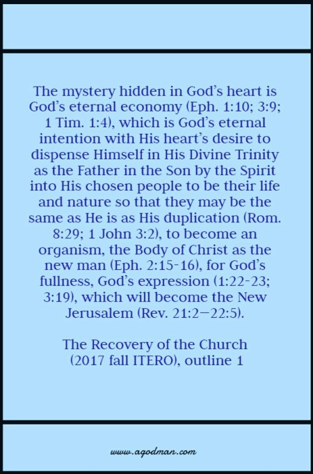 The mystery hidden in God's heart is God's eternal economy (Eph. 1:10; 3:9; 1 Tim. 1:4), which is God's eternal intention with His heart's desire to dispense Himself in His Divine Trinity as the Father in the Son by the Spirit into His chosen people to be their life and nature so that they may be the same as He is as His duplication (Rom. 8:29; 1 John 3:2), to become an organism, the Body of Christ as the new man (Eph. 2:15-16), for God's fullness, God's expression (1:22-23; 3:19), which will become the New Jerusalem (Rev. 21:2—22:5). The Recovery of the Church (2017 fall ITERO), outline 1