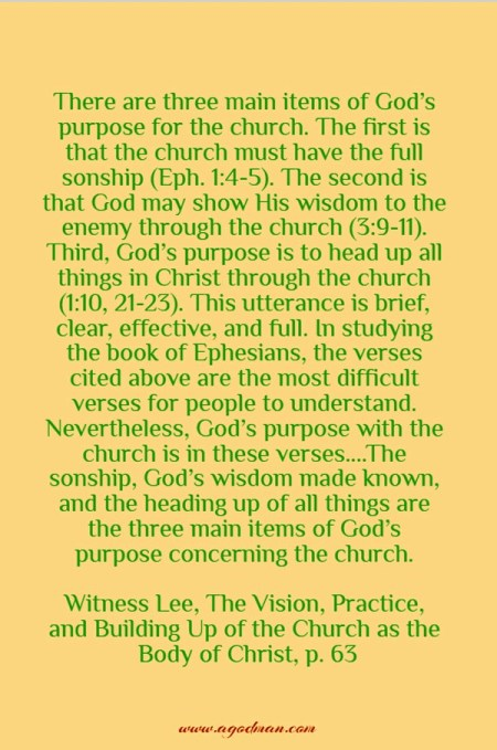 There are three main items of God's purpose for the church. The first is that the church must have the full sonship (Eph. 1:4-5). The second is that God may show His wisdom to the enemy through the church (3:9-11). Third, God's purpose is to head up all things in Christ through the church (1:10, 21-23). This utterance is brief, clear, effective, and full. In studying the book of Ephesians, the verses cited above are the most difficult verses for people to understand. Nevertheless, God's purpose with the church is in these verses....The sonship, God's wisdom made known, and the heading up of all things are the three main items of God's purpose concerning the church. Witness Lee, The Vision, Practice, and Building Up of the Church as the Body of Christ, p. 63