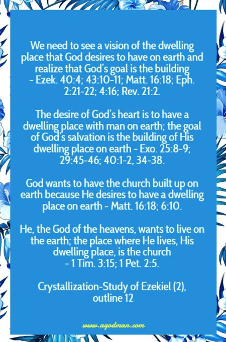 We need to see a vision of the dwelling place that God desires to have on earth and realize that God's goal is the building - Ezek. 40:4; 43:10-11; Matt. 16:18; Eph. 2:21-22; 4:16; Rev. 21:2. The desire of God's heart is to have a dwelling place with man on earth; the goal of God's salvation is the building of His dwelling place on earth - Exo. 25:8-9; 29:45-46; 40:1-2, 34-38. God wants to have the church built up on earth because He desires to have a dwelling place on earth - Matt. 16:18; 6:10. He, the God of the heavens, wants to live on the earth; the place where He lives, His dwelling place, is the church - 1 Tim. 3:15; 1 Pet. 2:5. Crystallization-Study of Ezekiel (2), outline 12