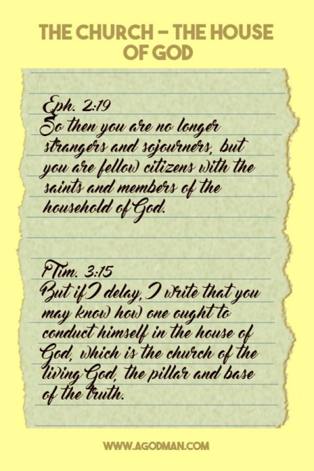 The Church - the House of God. Eph. 2:19 So then you are no longer strangers and sojourners, but you are fellow citizens with the saints and members of the household of God. 1 Tim. 3:15 But if I delay, I write that you may know how one ought to conduct himself in the house of God, which is the church of the living God, the pillar and base of the truth.