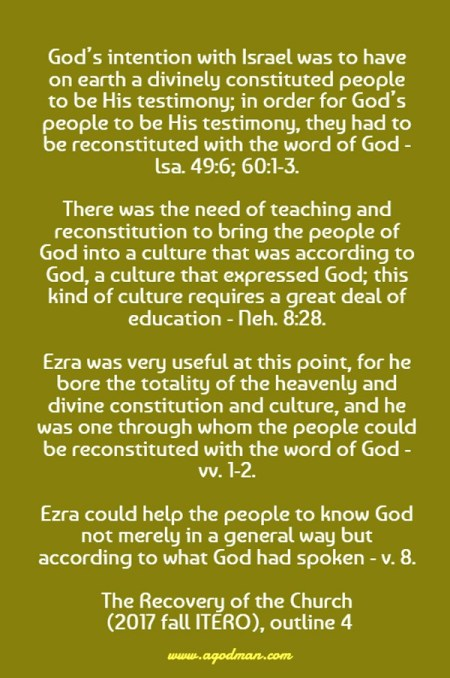 God's intention with Israel was to have on earth a divinely constituted people to be His testimony; in order for God's people to be His testimony, they had to be reconstituted with the word of God - lsa. 49:6; 60:1-3. There was the need of teaching and reconstitution to bring the people of God into a culture that was according to God, a culture that expressed God; this kind of culture requires a great deal of education - Neh. 8:28. Ezra was very useful at this point, for he bore the totality of the heavenly and divine constitution and culture, and he was one through whom the people could be reconstituted with the word of God - vv. 1-2. Ezra could help the people to know God not merely in a general way but according to what God had spoken - v. 8. The Recovery of the Church (2017 fall ITERO), outline 4