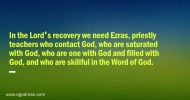 In the Lord's recovery we need Ezras, priestly teachers who contact God, who are saturated with God, who are one with God and filled with God, and who are skillful in the Word of God.
