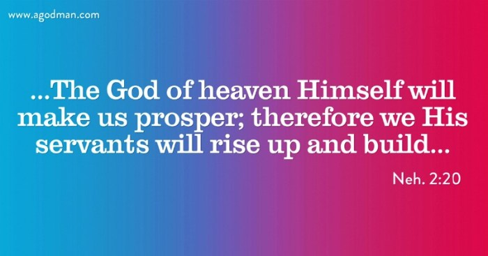 Neh. 2:20 ...The God of heaven Himself will make us prosper; therefore we His servants will rise up and build...