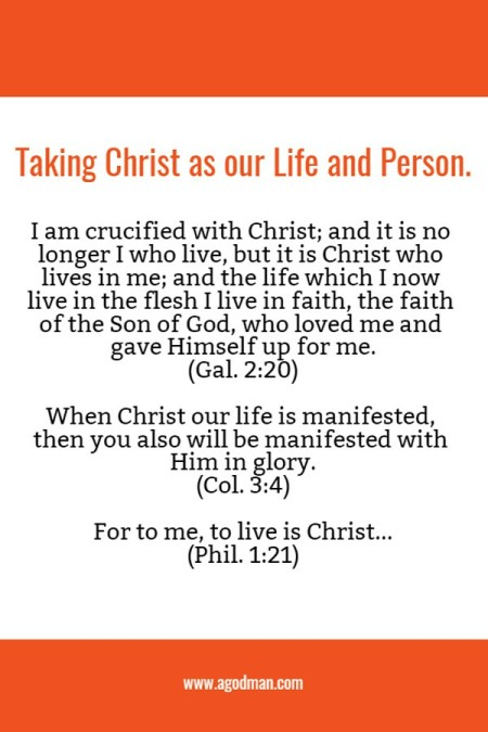 Taking Christ as our Life and Person. Gal. 2:20 I am crucified with Christ; and it is no longer I who live, but it is Christ who lives in me; and the life which I now live in the flesh I live in faith, the faith of the Son of God, who loved me and gave Himself up for me. Col. 3:4 When Christ our life is manifested, then you also will be manifested with Him in glory. Phil. 1:21 For to me, to live is Christ...