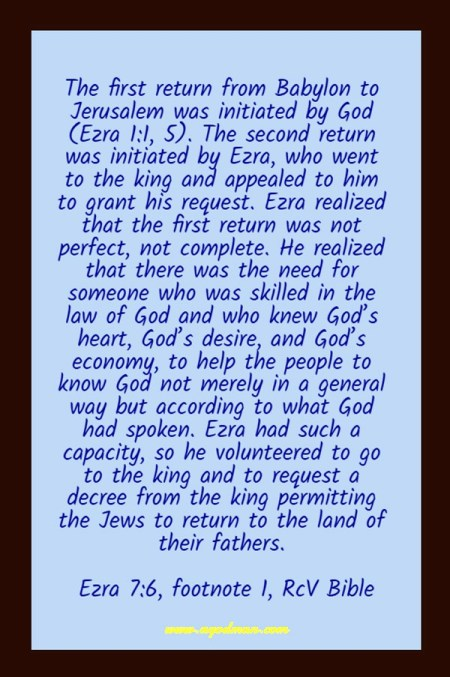 The first return from Babylon to Jerusalem was initiated by God (Ezra 1:1, 5). The second return was initiated by Ezra, who went to the king and appealed to him to grant his request. Ezra realized that the first return was not perfect, not complete. He realized that there was the need for someone who was skilled in the law of God and who knew God's heart, God's desire, and God's economy, to help the people to know God not merely in a general way but according to what God had spoken. Ezra had such a capacity, so he volunteered to go to the king and to request a decree from the king permitting the Jews to return to the land of their fathers. Ezra 7:6, footnote 1, RcV Bible