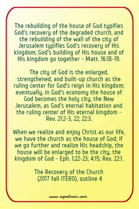 The rebuilding of the house of God typifies God's recovery of the degraded church, and the rebuilding of the wall of the city of Jerusalem typifies God's recovery of His kingdom; God's building of His house and of His kingdom go together - Matt. 16:18-19. The city of God is the enlarged, strengthened, and built-up church as the ruling center for God's reign in His kingdom; eventually, in God's economy the house of God becomes the holy city, the New Jerusalem, as God's eternal habitation and the ruling center of His eternal kingdom - Rev. 21:2-3, 22; 22:3. When we realize and enjoy Christ as our life, we have the church as the house of God; if we go further and realize His headship, the house will be enlarged to be the city, the kingdom of God - Eph. 1:22-23; 4:15; Rev. 22:1. The Recovery of the Church (2017 fall ITERO), outline 4