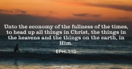 Eph. 1:10 Unto the economy of the fullness of the times, to head up all things in Christ, the things in the heavens and the things on the earth, in Him.