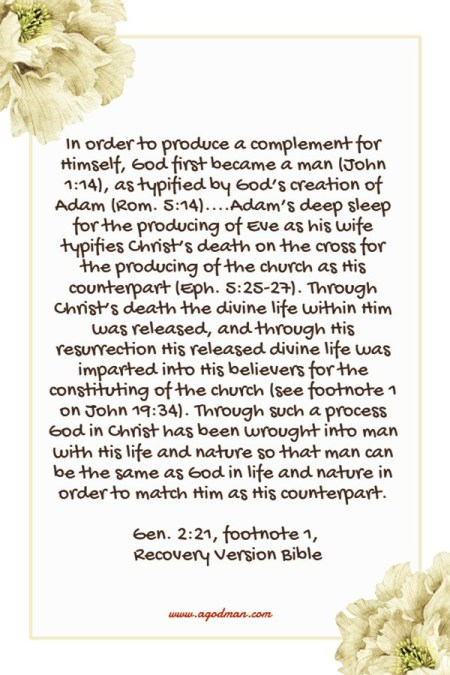 In order to produce a complement for Himself, God first became a man (John 1:14), as typified by God's creation of Adam (Rom. 5:14)....Adam's deep sleep for the producing of Eve as his wife typifies Christ's death on the cross for the producing of the church as His counterpart (Eph. 5:25-27). Through Christ's death the divine life within Him was released, and through His resurrection His released divine life was imparted into His believers for the constituting of the church (see footnote 1 on John 19:34). Through such a process God in Christ has been wrought into man with His life and nature so that man can be the same as God in life and nature in order to match Him as His counterpart. Gen. 2:21, footnote 1, Recovery Version Bible