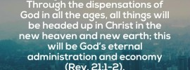 It is God's eternal purpose that in the economy of the fullness of the times, He might head up all things in Christ (Eph. 1:10). Through the dispensations of God in all the ages, all things will be headed up in Christ in the new heaven and new earth; this will be God's eternal administration and economy (Rev. 21:1-2). Witness Lee