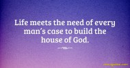 Life meets the need of every man's case to build the house of God.