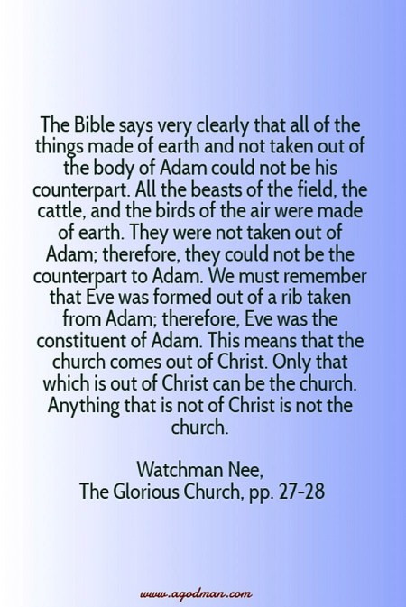 The Bible says very clearly that all of the things made of earth and not taken out of the body of Adam could not be his counterpart. All the beasts of the field, the cattle, and the birds of the air were made of earth. They were not taken out of Adam; therefore, they could not be the counterpart to Adam. We must remember that Eve was formed out of a rib taken from Adam; therefore, Eve was the constituent of Adam. This means that the church comes out of Christ. Only that which is out of Christ can be the church. Anything that is not of Christ is not the church. Watchman Nee, The Glorious Church, pp. 27-28
