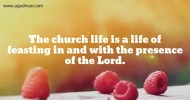 The church life is a life of feasting in and with the presence of the Lord.