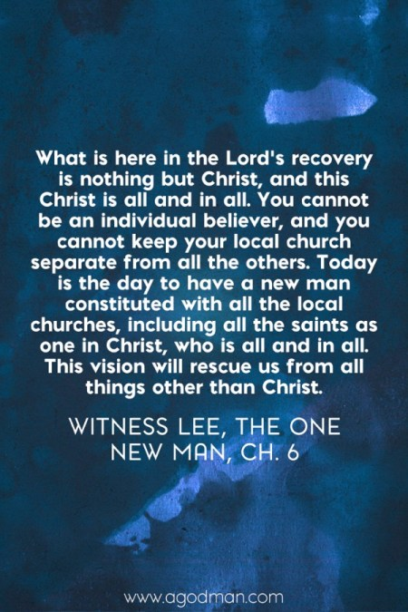 What is here in the Lord's recovery is nothing but Christ, and this Christ is all and in all. You cannot be an individual believer, and you cannot keep your local church separate from all the others. Today is the day to have a new man constituted with all the local churches, including all the saints as one in Christ, who is all and in all. This vision will rescue us from all things other than Christ. Witness Lee, The One New Man, ch. 6