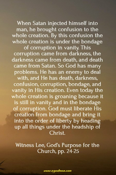 When Satan injected himself into man, he brought confusion to the whole creation. By this confusion the whole creation is under the bondage of corruption in vanity. This corruption came from darkness, the darkness came from death, and death came from Satan. So God has many problems. He has an enemy to deal with, and He has death, darkness, confusion, corruption, bondage, and vanity in His creation. Even today the whole creation is groaning because it is still in vanity and in the bondage of corruption. God must liberate His creation from bondage and bring it into the order of liberty by heading up all things under the headship of Christ. Witness Lee, God's Purpose for the Church, pp. 24-25
