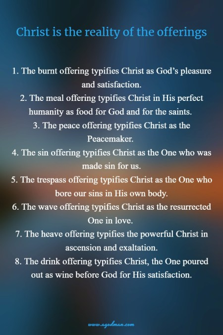 Christ is the reality of the offerings: 1. The burnt offering typifies Christ as God's pleasure and satisfaction. 2. The meal offering typifies Christ in His perfect humanity as food for God and for the saints. 3. The peace offering typifies Christ as the Peacemaker. 4. The sin offering typifies Christ as the One who was made sin for us. 5. The trespass offering typifies Christ as the One who bore our sins in His own body. 6. The wave offering typifies Christ as the resurrected One in love. 7. The heave offering typifies the powerful Christ in ascension and exaltation. 8. The drink offering typifies Christ, the One poured out as wine before God for His satisfaction.