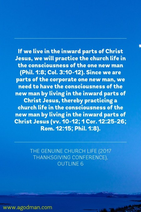 If we live in the inward parts of Christ Jesus, we will practice the church life in the consciousness of the one new man (Phil. 1:8; Col. 3:10-12). Since we are parts of the corporate one new man, we need to have the consciousness of the new man by living in the inward parts of Christ Jesus, thereby practicing a church life in the consciousness of the new man by living in the inward parts of Christ Jesus (vv. 10-12; 1 Cor. 12:25-26; Rom. 12:15; Phil. 1:8). The Genuine Church Life (2017 Thanksgiving Conference), outline 6