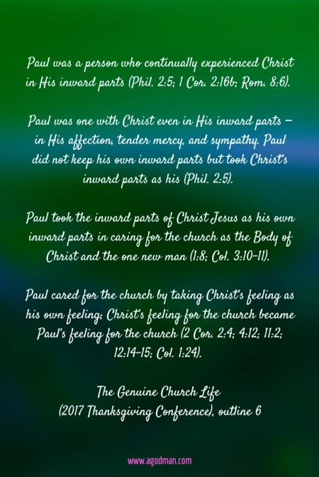 Paul was a person who continually experienced Christ in His inward parts (Phil. 2:5; 1 Cor. 2:16b; Rom. 8:6). Paul was one with Christ even in His inward parts — in His affection, tender mercy, and sympathy. Paul did not keep his own inward parts but took Christ's inward parts as his (Phil. 2:5). Paul took the inward parts of Christ Jesus as his own inward parts in caring for the church as the Body of Christ and the one new man (1:8; Col. 3:10-11). Paul cared for the church by taking Christ's feeling as his own feeling; Christ's feeling for the church became Paul's feeling for the church (2 Cor. 2:4; 4:12; 11:2; 12:14-15; Col. 1:24). The Genuine Church Life (2017 Thanksgiving Conference), outline 6