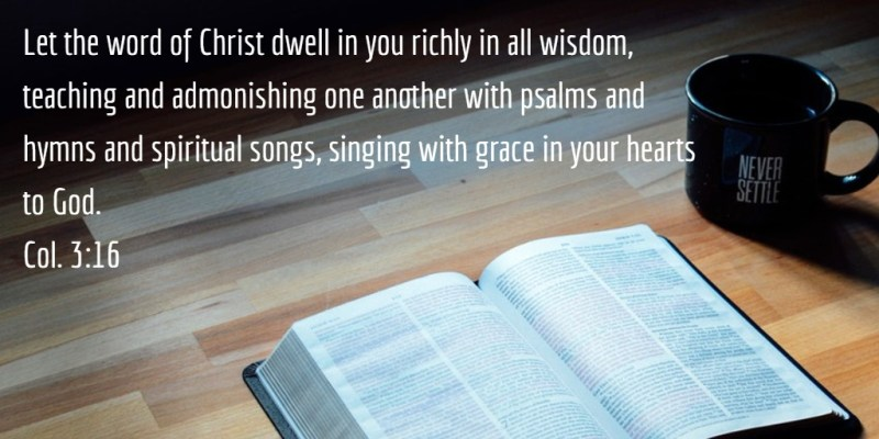 Col. 3:16 Let the word of Christ dwell in you richly in all wisdom, teaching and admonishing one another with psalms and hymns and spiritual songs, singing with grace in your hearts to God.