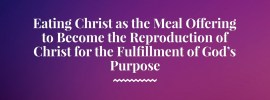 Eating Christ as the Meal Offering to Become the Reproduction of Christ for the Fulfillment of God's Purpose