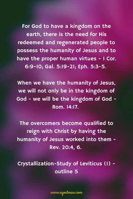 For God to have a kingdom on the earth, there is the need for His redeemed and regenerated people to possess the humanity of Jesus and to have the proper human virtues - 1 Cor. 6:9-10; Gal. 5:19-21; Eph. 5:3-5. When we have the humanity of Jesus, we will not only be in the kingdom of God - we will be the kingdom of God - Rom. 14:17. The overcomers become qualified to reign with Christ by having the humanity of Jesus worked into them - Rev. 20:4, 6. Crystallization-Study of Leviticus (1) - outline 5