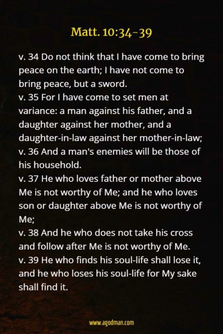 Matt. 10:34-39 v. 34 Do not think that I have come to bring peace on the earth; I have not come to bring peace, but a sword. v. 35 For I have come to set men at variance: a man against his father, and a daughter against her mother, and a daughter-in-law against her mother-in-law; v. 36 And a man's enemies will be those of his household. v. 37 He who loves father or mother above Me is not worthy of Me; and he who loves son or daughter above Me is not worthy of Me; v. 38 And he who does not take his cross and follow after Me is not worthy of Me. v. 39 He who finds his soul-life shall lose it, and he who loses his soul-life for My sake shall find it.