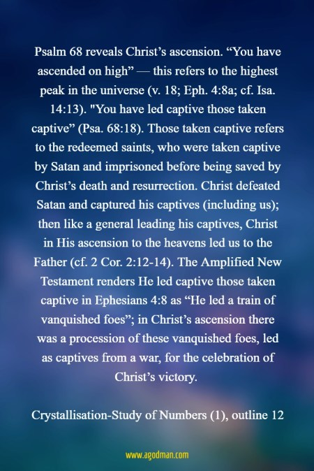 """Psalm 68 reveals Christ's ascension. """"You have ascended on high"""" — this refers to the highest peak in the universe (v. 18; Eph. 4:8a; cf. Isa. 14:13). """"You have led captive those taken captive"""" (Psa. 68:18). Those taken captive refers to the redeemed saints, who were taken captive by Satan and imprisoned before being saved by Christ's death and resurrection. Christ defeated Satan and captured his captives (including us); then like a general leading his captives, Christ in His ascension to the heavens led us to the Father (cf. 2 Cor. 2:12-14). The Amplified New Testament renders He led captive those taken captive in Ephesians 4:8 as """"He led a train of vanquished foes""""; in Christ's ascension there was a procession of these vanquished foes, led as captives from a war, for the celebration of Christ's victory. Crystallisation-Study of Numbers (1), outline 12"""
