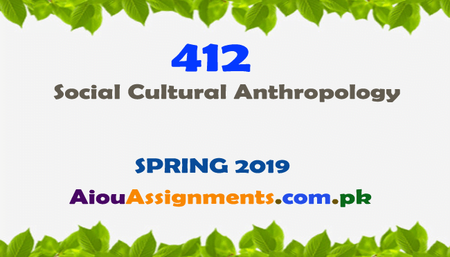 412 Solved Assignment Spring 2019 Social Cultural Anthropology | AiouAssiggnments.com.pk