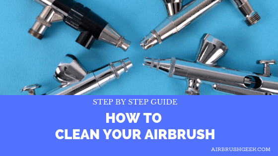 How to Clean an Airbrush: Cleaning an Airbrush Step By Step Guide