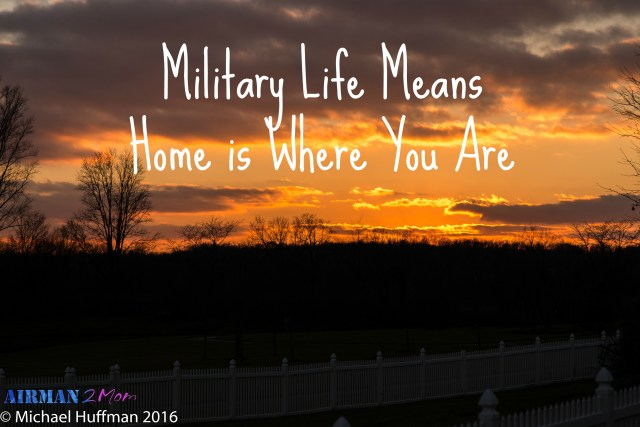 Military Life Means Home is Where you are standing right now