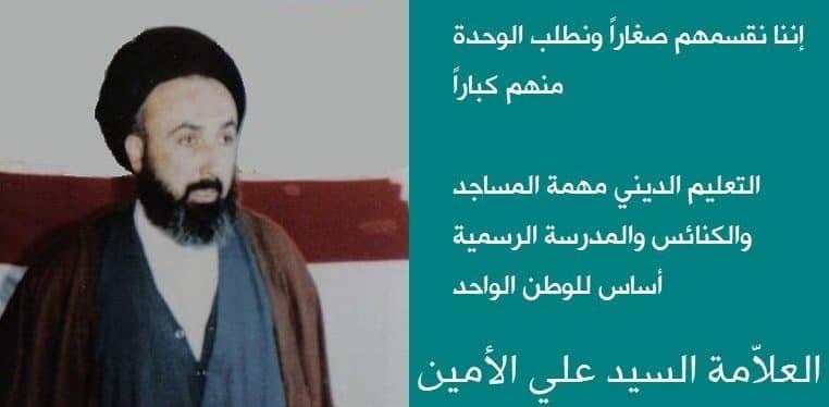 الامين   العلامة المجتهد السيد علي الامين :إننا نقسمهم صغارا ونطلب الوحدة منهم كباراً- التعليم الديني مهمة المساجد و الكنائس