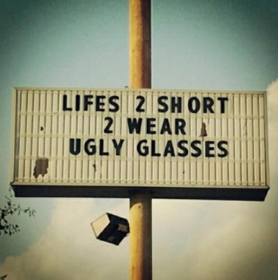 Life's too short to  wear ugly glasses