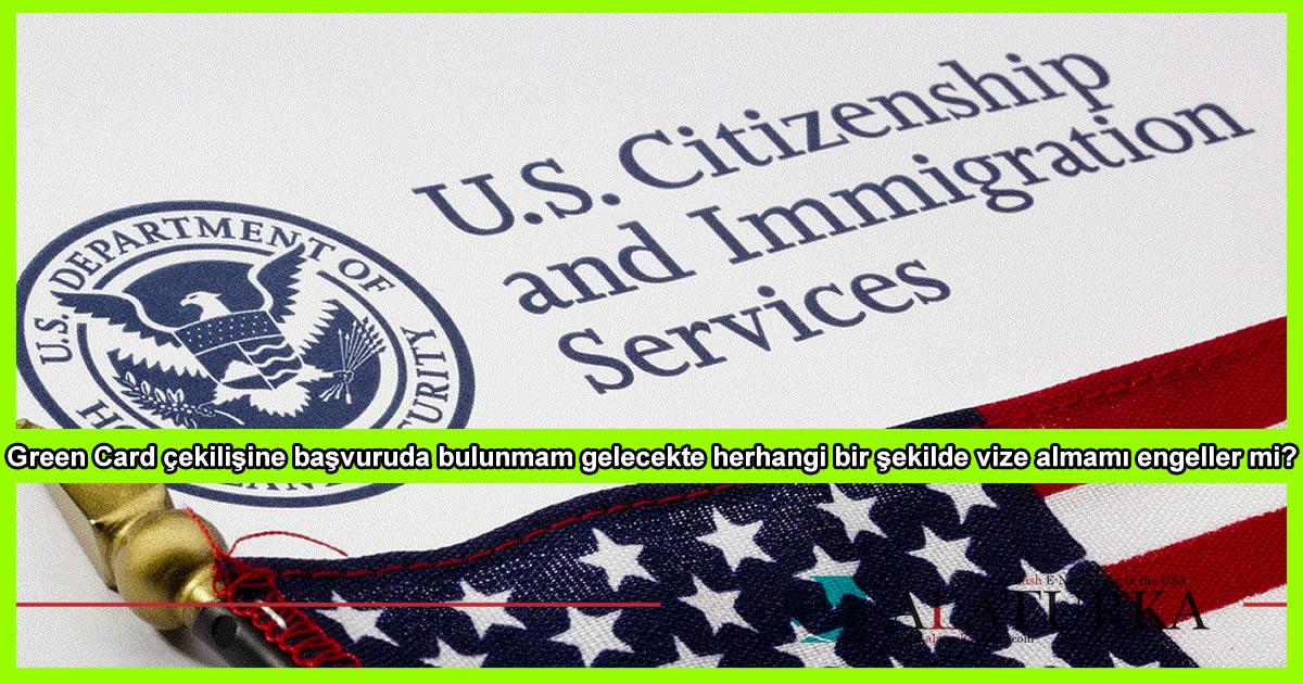 Green Card çekilişine başvuruda bulunmam gelecekte herhangi bir şekilde vize almamı engeller mi?