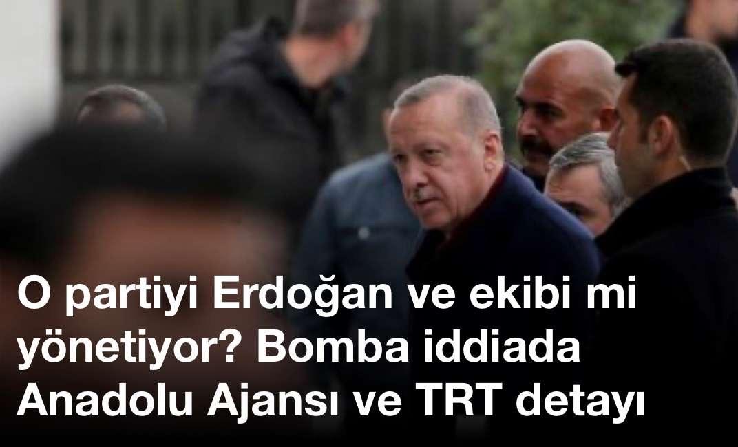 O partiyi Erdoğan ve ekibi mi yönetiyor? Bomba iddiada Anadolu Ajansı ve TRT detayı