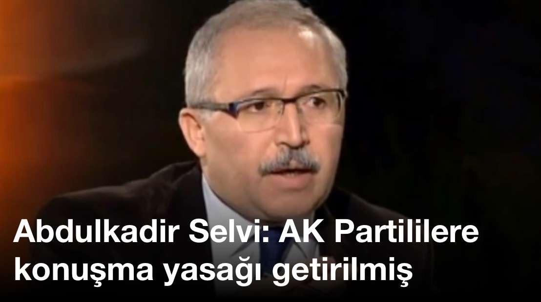 Abdulkadir Selvi: AK Partililere konuşma yasağı getirilmiş
