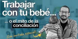 El mito de la conciliación: trabajar con tu bebé. Píldoras de Psicología. Alberto Soler.