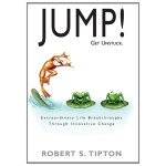 JUMP! - Get Unstuck, Driving Extraordinary Life Breakthroughs, © 2010, Robert S. Tipton, Alden-Swain Press