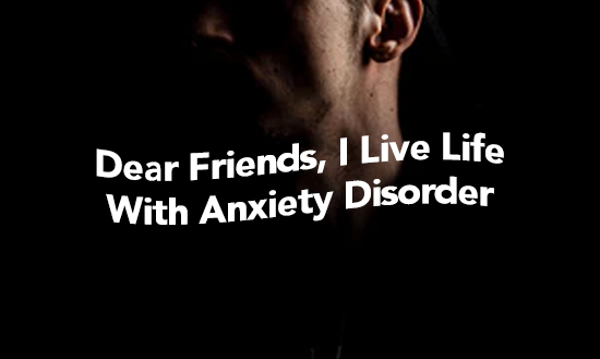 Dear Friends, I Live Life With Anxiety Disorder.