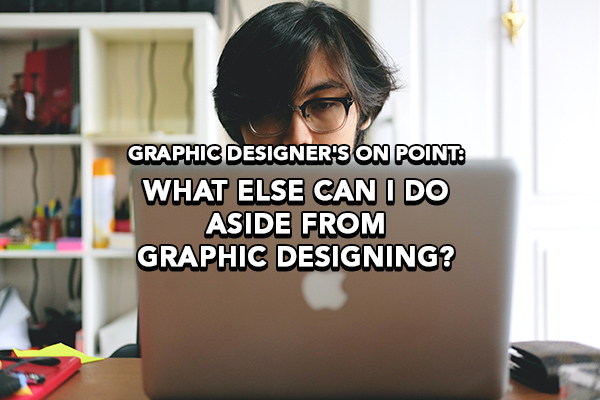 "Graphic Designer's On Point: ""What Else Can I Do Aside From Graphic Designing?""."