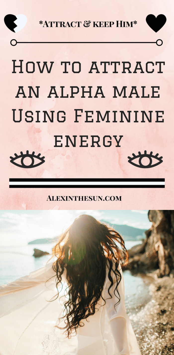 How To Use Your Feminine Energy To Attract An Alpha Male Alex In