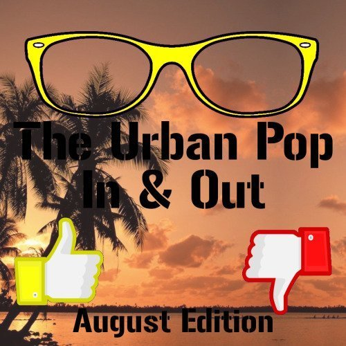 The Urban Pop In & Out: August Edition 2014