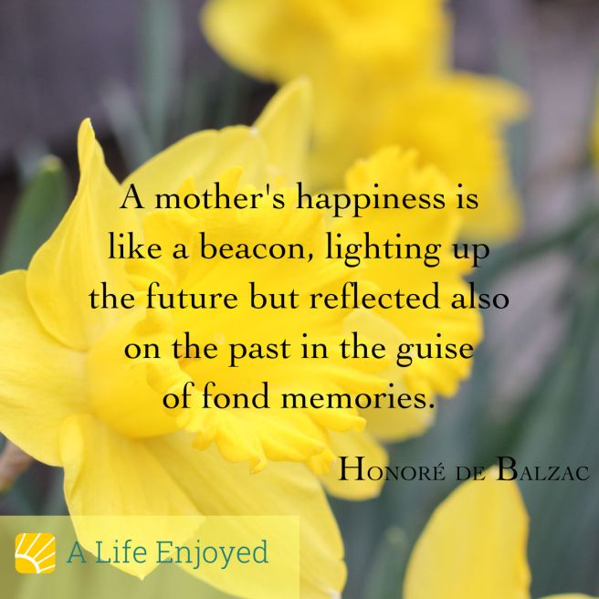 A mother's happiness is like a beacon, lighting up the future but reflected also on the past in the guise of fond memories. By  Honore de Balzac